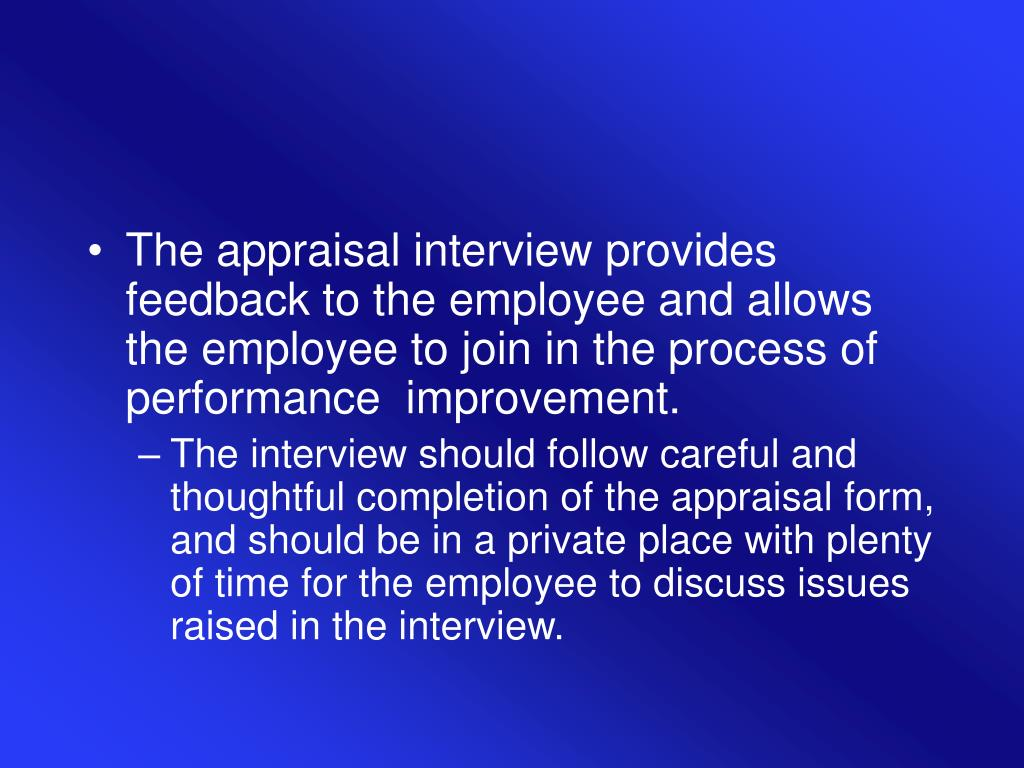 The appraisal interview provides feedback to the employee and allows the employee to join in the process of performance  improvement.