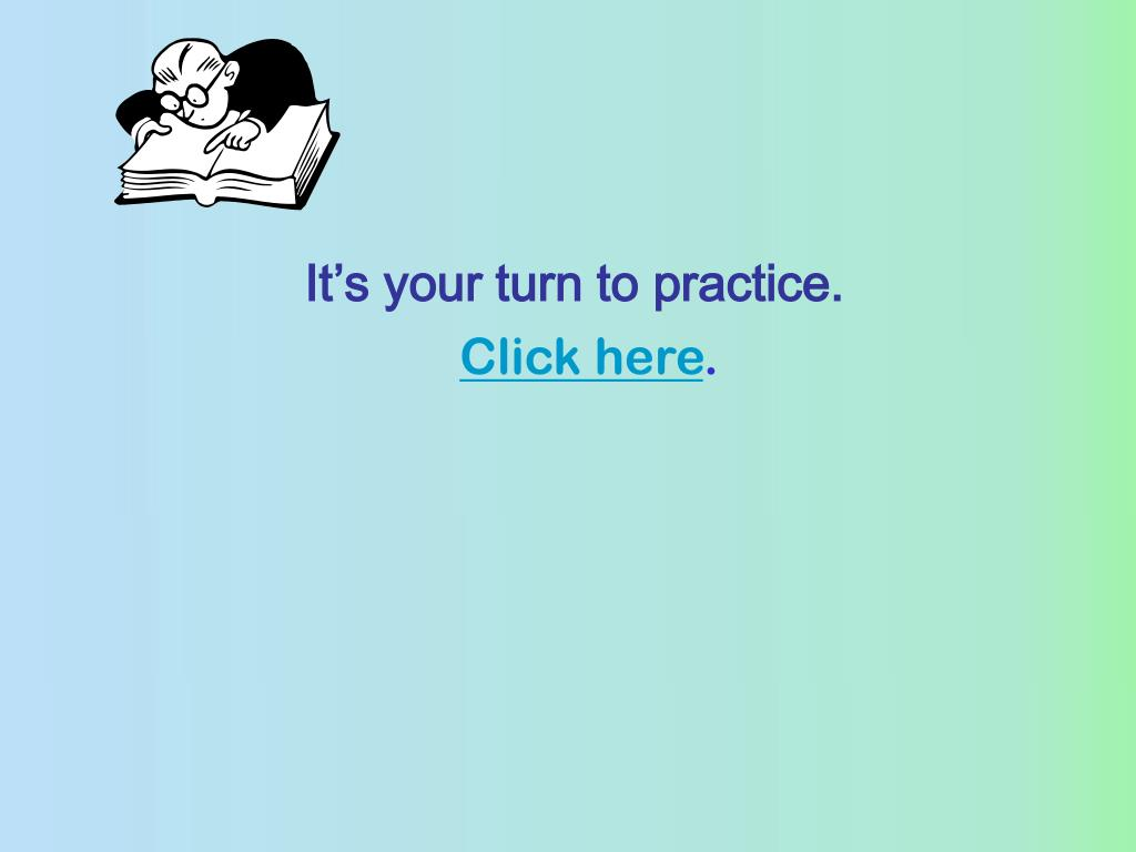 It's your turn to practice.