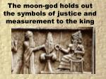 the moon god holds out the symbols of justice and measurement to the king
