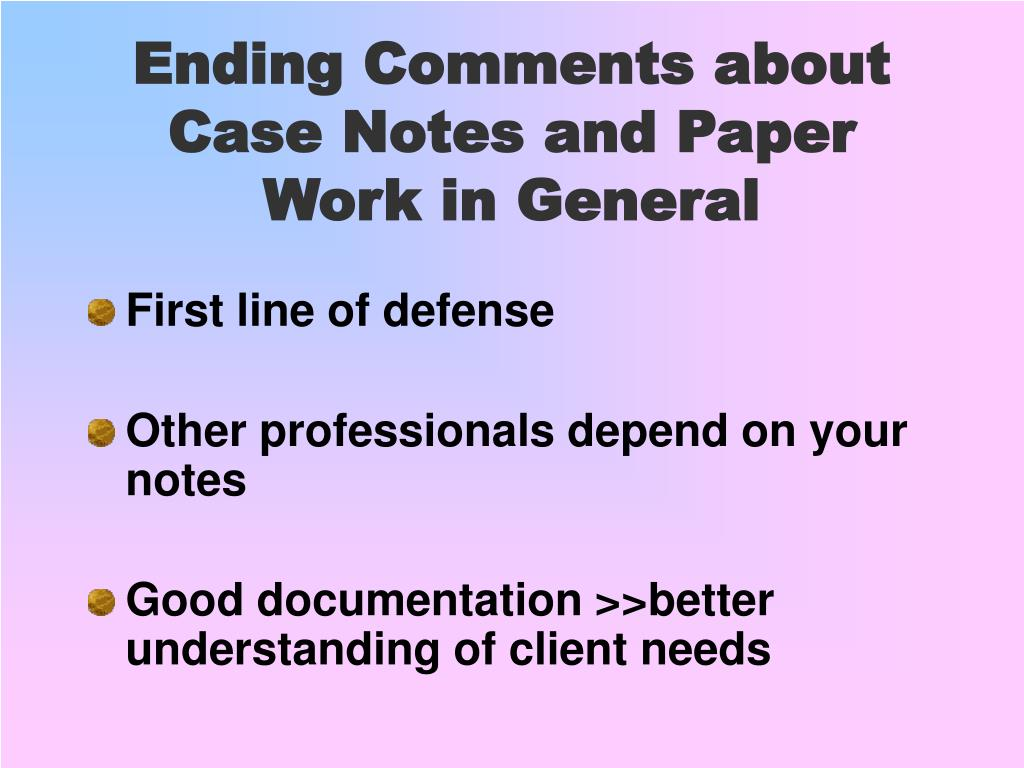 Ending Comments about Case Notes and Paper Work in General