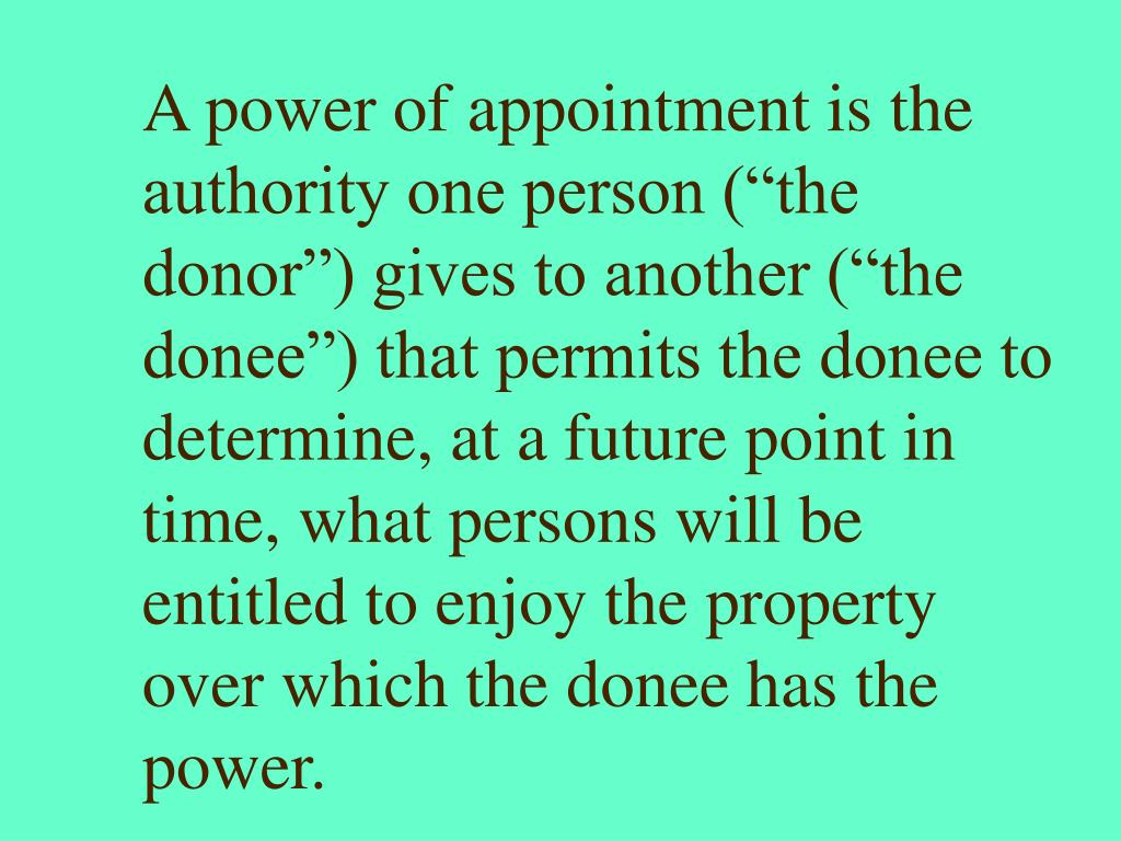 """A power of appointment is the authority one person (""""the donor"""") gives to another (""""the donee"""") that permits the donee to determine, at a future point in time, what persons will be entitled to enjoy the property over which the donee has the power."""