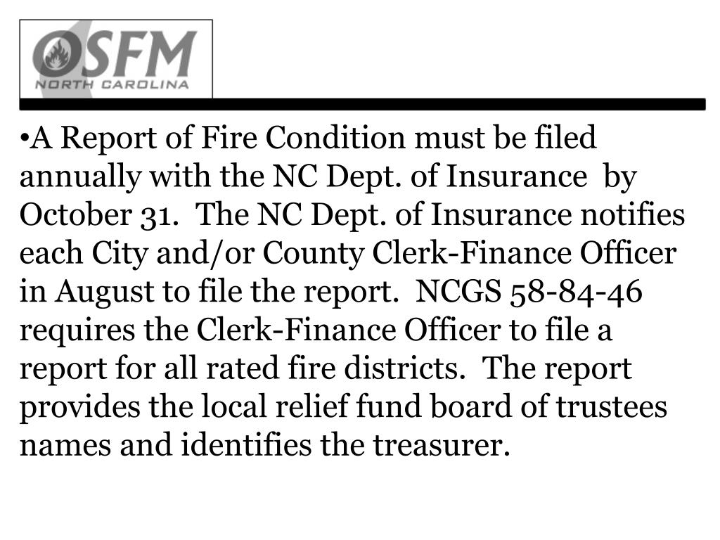 A Report of Fire Condition must be filed annually with the NC Dept. of Insurance  by October 31.  The NC Dept. of Insurance notifies each City and/or County Clerk-Finance Officer in August to file the report.  NCGS 58-84-46 requires the Clerk-Finance Officer to file a report for all rated fire districts.  The report provides the local relief fund board of trustees names and identifies the treasurer.