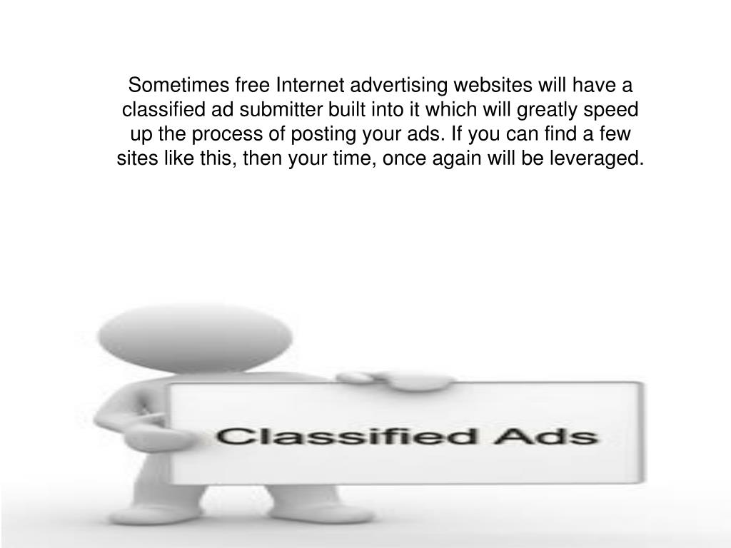 Sometimes free Internet advertising websites will have a classified ad submitter built into it which will greatly speed up the process of posting your ads. If you can find a few sites like this, then your time, once again will be leveraged.