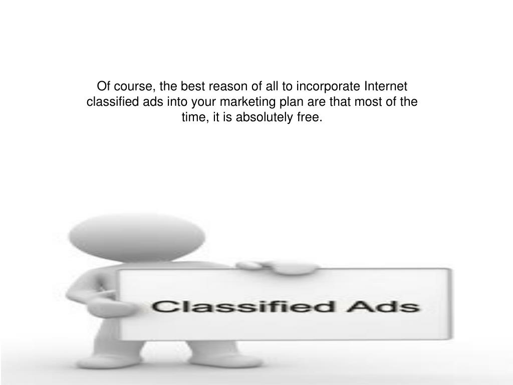 Of course, the best reason of all to incorporate Internet classified ads into your marketing plan are that most of the time, it is absolutely free.