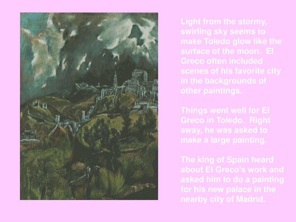 Light from the stormy, swirling sky seems to make Toledo glow like the surface of the moon.  El Greco often included scenes of his favorite city in the backgrounds of other paintings.