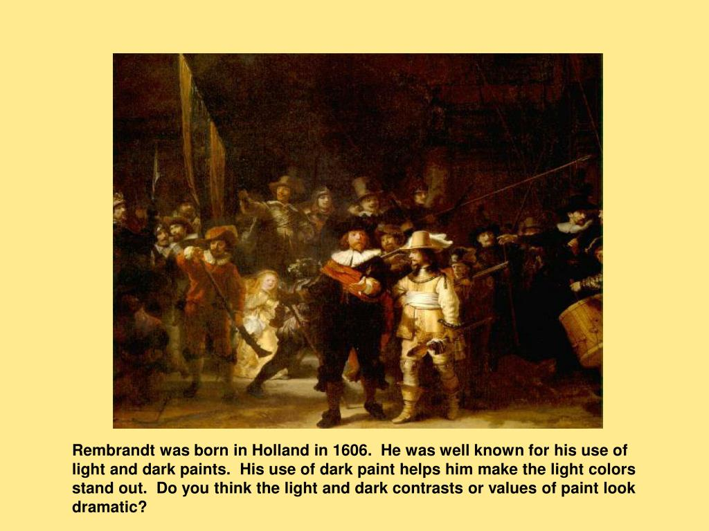 Rembrandt was born in Holland in 1606.  He was well known for his use of light and dark paints.  His use of dark paint helps him make the light colors stand out.  Do you think the light and dark contrasts or values of paint look dramatic?