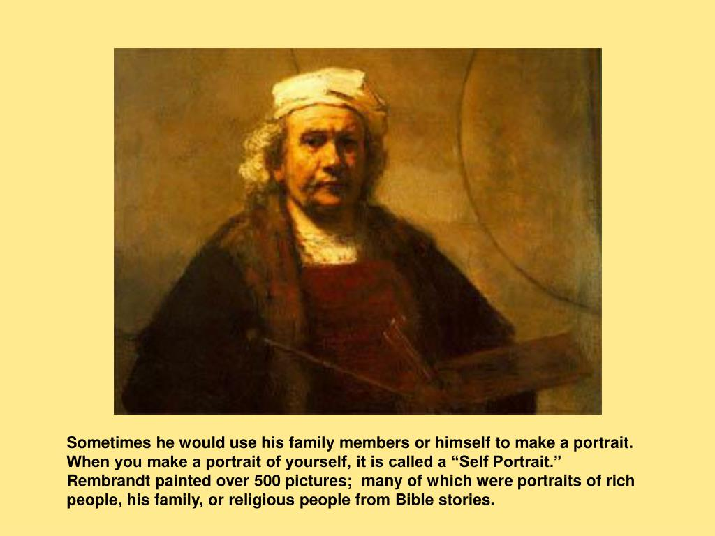 """Sometimes he would use his family members or himself to make a portrait. When you make a portrait of yourself, it is called a """"Self Portrait.""""  Rembrandt painted over 500 pictures;  many of which were portraits of rich people, his family, or religious people from Bible stories."""