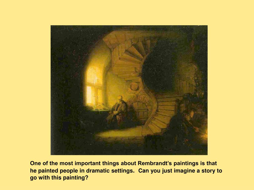 One of the most important things about Rembrandt's paintings is that he painted people in dramatic settings