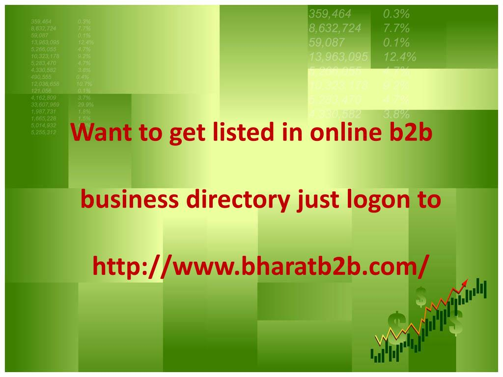 Want to get listed in online b2b business directory just logon to http://www.bharatb2b.com/