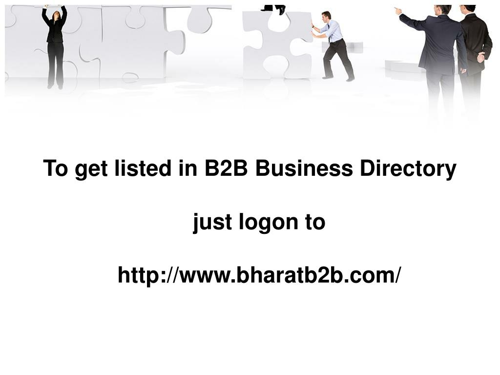 To get listed in B2B Business Directory just logon to http://www.bharatb2b.com/