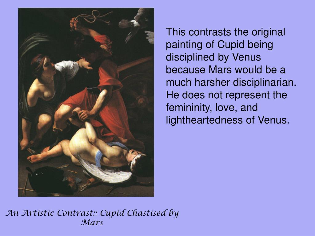 This contrasts the original painting of Cupid being disciplined by Venus because Mars would be a much harsher disciplinarian.  He does not represent the femininity, love, and lightheartedness of Venus.
