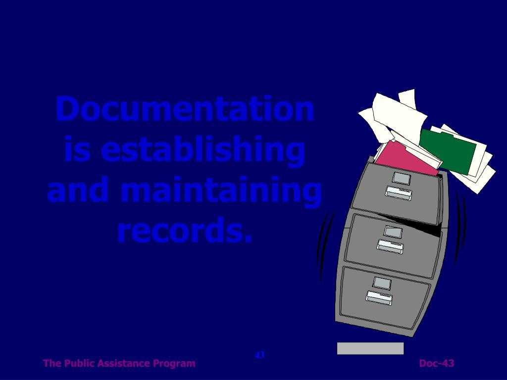 Documentation is establishing and maintaining records.