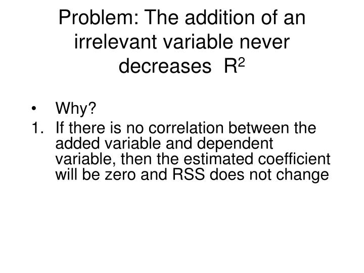 Problem: The addition of an irrelevant variable never decreases  R