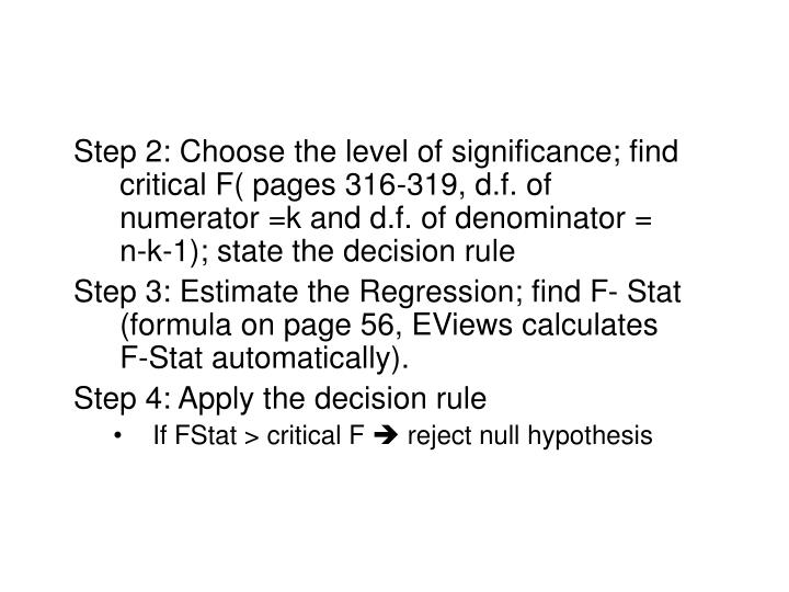 Step 2: Choose the level of significance; find critical F( pages 316-319, d.f. of numerator =k and d.f. of denominator = n-k-1); state the decision rule