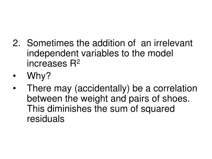 2.Sometimes the addition of  an irrelevant independent variables to the model increases R