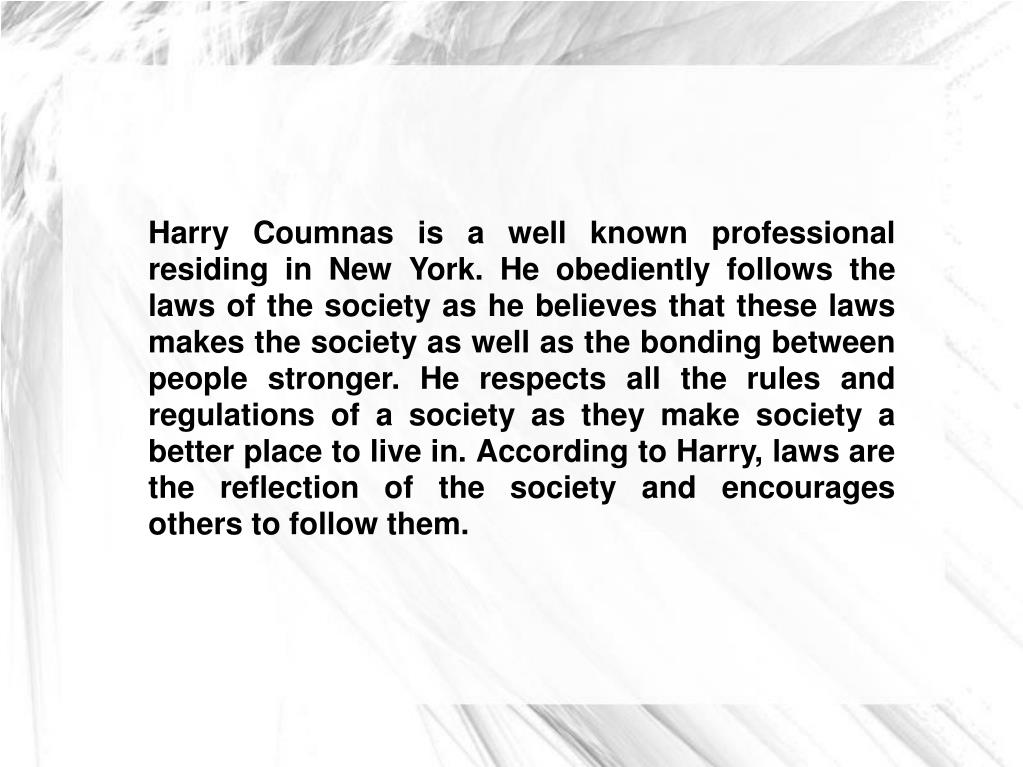 Harry Coumnas is a well known professional residing in New York. He obediently follows the laws of the society as he believes that these laws makes the society as well as the bonding between people stronger. He respects all the rules and regulations of a society as they make society a better place to live in. According to Harry, laws are the reflection of the society and encourages others to follow them.