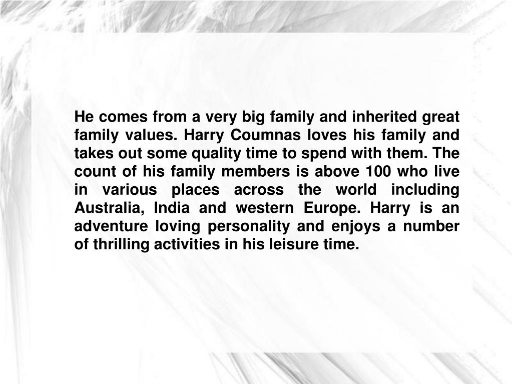 He comes from a very big family and inherited great family values. Harry Coumnas loves his family and takes out some quality time to spend with them. The count of his family members is above 100 who live in various places across the world including Australia, India and western Europe. Harry is an adventure loving personality and enjoys a number of thrilling activities in his leisure time.