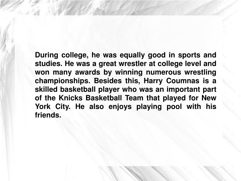 During college, he was equally good in sports and studies. He was a great wrestler at college level and won many awards by winning numerous wrestling championships. Besides this, Harry Coumnas is a skilled basketball player who was an important part of the Knicks Basketball Team that played for New York City. He also enjoys playing pool with his friends.