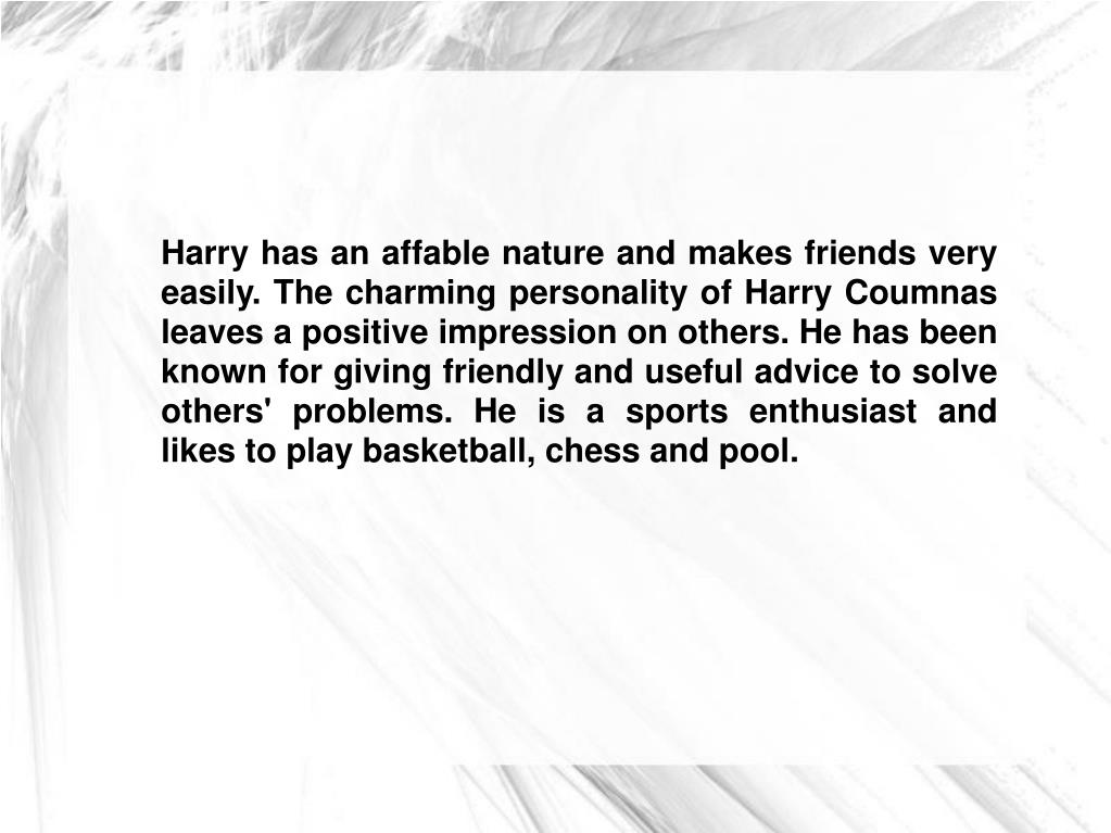 Harry has an affable nature and makes friends very easily. The charming personality of Harry Coumnas leaves a positive impression on others. He has been known for giving friendly and useful advice to solve others' problems. He is a sports enthusiast and likes to play basketball, chess and pool.