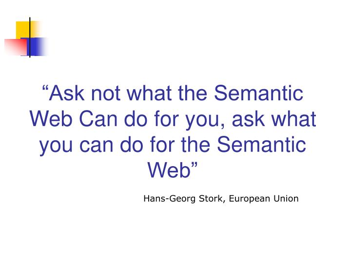 Ask not what the semantic web can do for you ask what you can do for the semantic web
