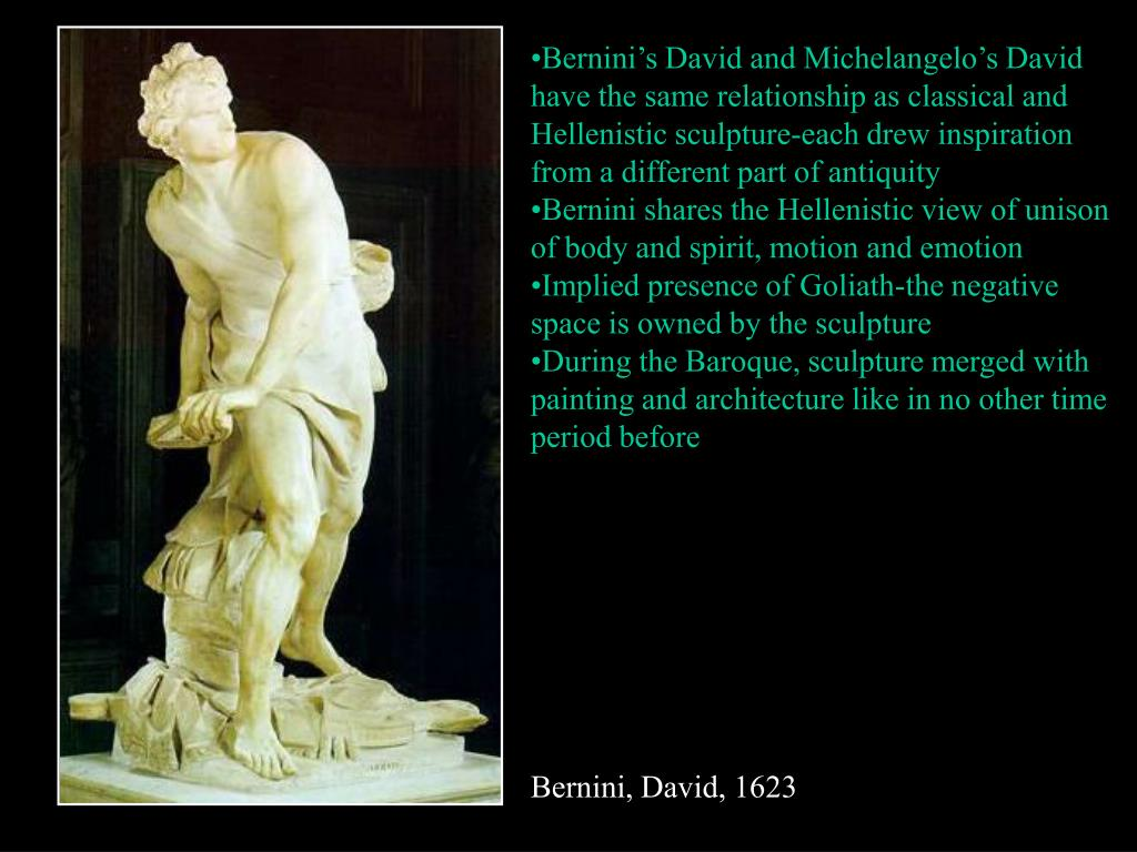 Bernini's David and Michelangelo's David have the same relationship as classical and Hellenistic sculpture-each drew inspiration from a different part of antiquity