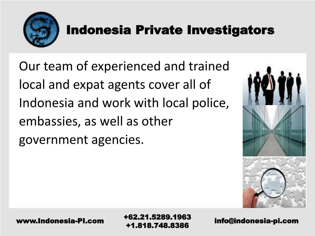 Our team of experienced and trained local and expat agents cover all of Indonesia and work with local police, embassies, as well as other government agencies.