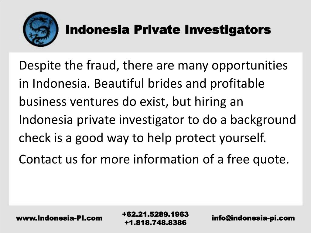 Despite the fraud, there are many opportunities in Indonesia. Beautiful brides and profitable business ventures do exist, but hiring an Indonesia private investigator to do a background check is a good way to help protect yourself.