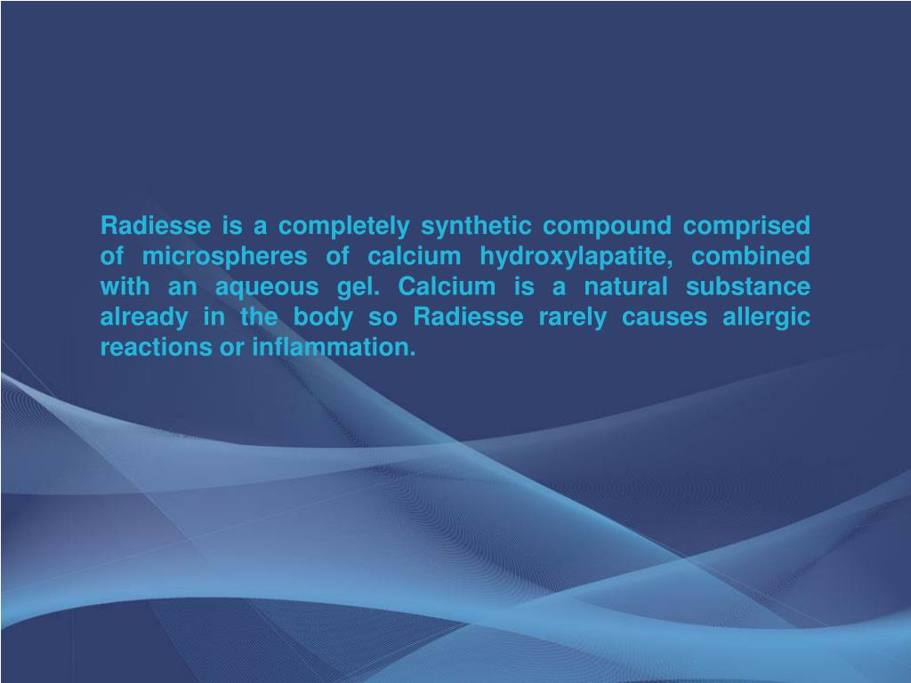 Radiesse is a completely synthetic compound comprised of microspheres of calcium hydroxylapatite, combined with an aqueous gel. Calcium is a natural substance already in the body so Radiesse rarely causes allergic reactions or inflammation.