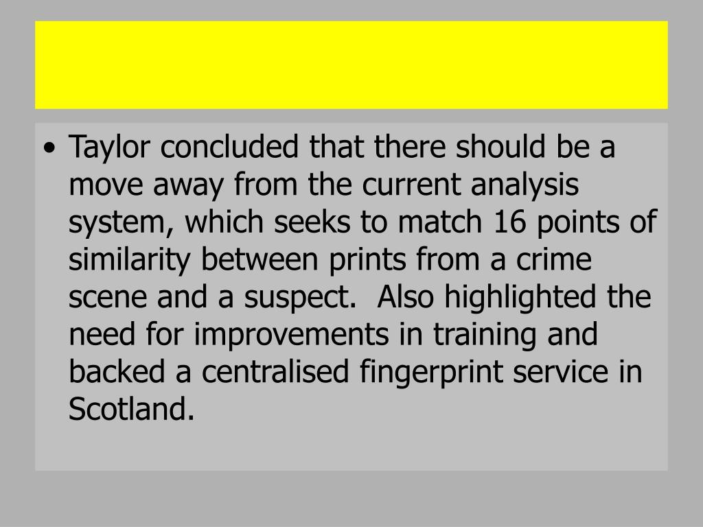 Taylor concluded that there should be a move away from the current analysis system, which seeks to match 16 points of similarity between prints from a crime scene and a suspect.  Also highlighted the need for improvements in training and backed a centralised fingerprint service in Scotland.