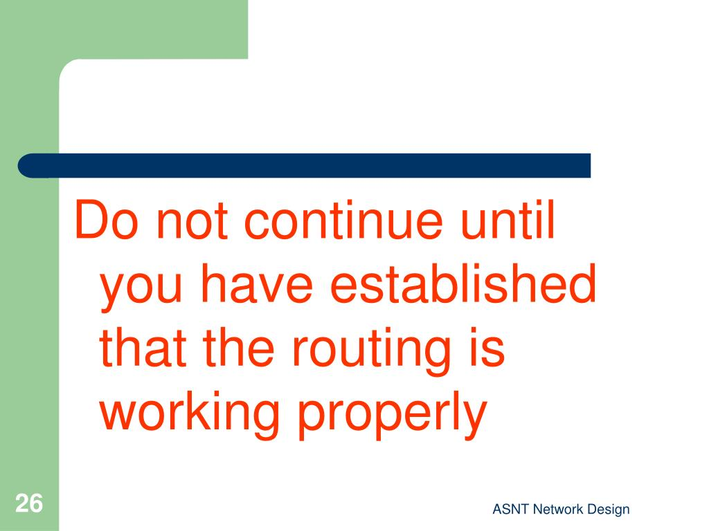 Do not continue until you have established that the routing is working properly