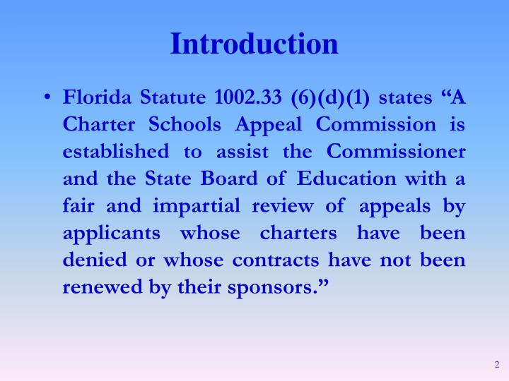 """Florida Statute 1002.33 (6)(d)(1) states """"A Charter Schools Appeal Commission is established to assist the Commissioner and the State Board of Education with a fair and impartial review of appeals by applicants whose charters have been denied or whose contracts have not been renewed by their sponsors."""""""