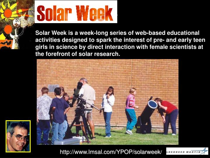 Solar Week is a week-long series of web-based educational activities designed to spark the interest of pre- and early teen girls in science by direct interaction with female scientists at the forefront of solar research.