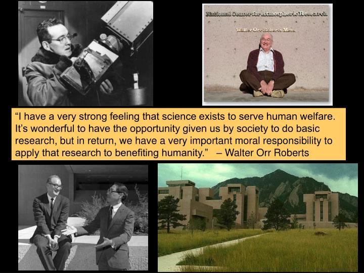 """""""I have a very strong feeling that science exists to serve human welfare. It's wonderful to have the opportunity given us by society to do basic research, but in return, we have a very important moral responsibility to apply that research to benefiting humanity.""""   – Walter Orr Roberts"""