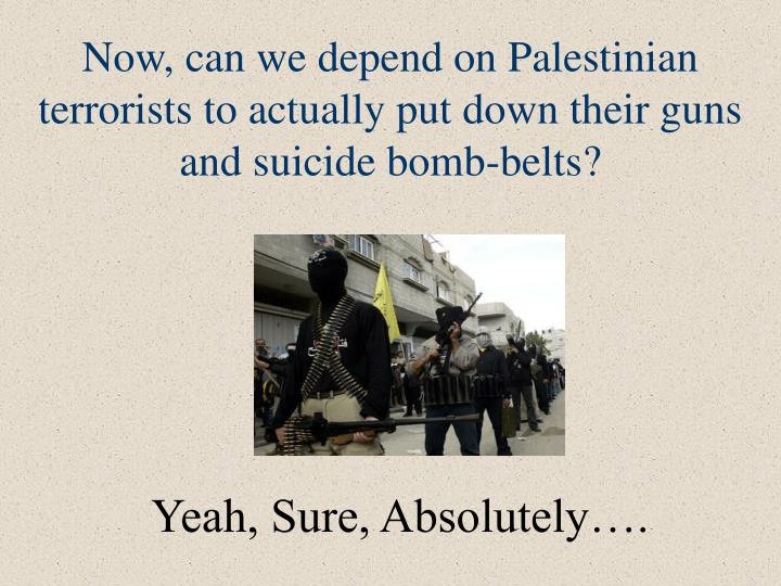 Now, can we depend on Palestinian terrorists to actually put down their guns and suicide bomb-belts?