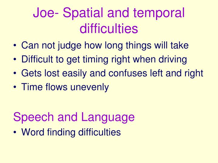 Joe- Spatial and temporal difficulties
