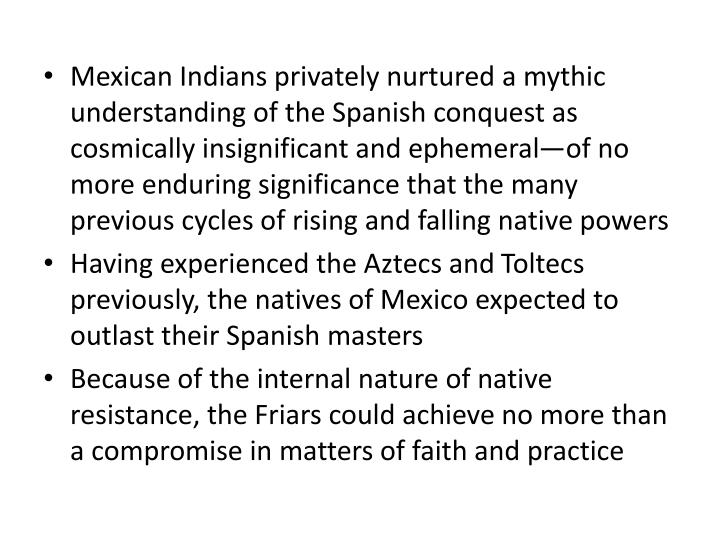 Mexican Indians privately nurtured a mythic understanding of the Spanish conquest as cosmically insignificant and ephemeral—of no more enduring significance that the many previous cycles of rising and falling native powers
