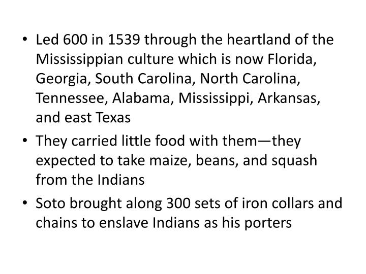 Led 600 in 1539 through the heartland of the Mississippian culture which is now Florida, Georgia, South Carolina, North Carolina, Tennessee, Alabama, Mississippi, Arkansas, and east Texas