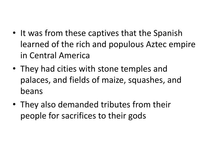 It was from these captives that the Spanish learned of the rich and populous Aztec empire in Central America