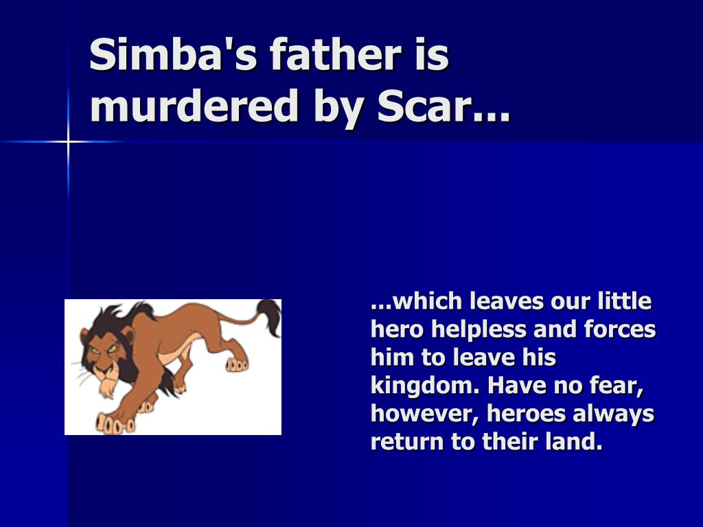 Simba's father is murdered by Scar...