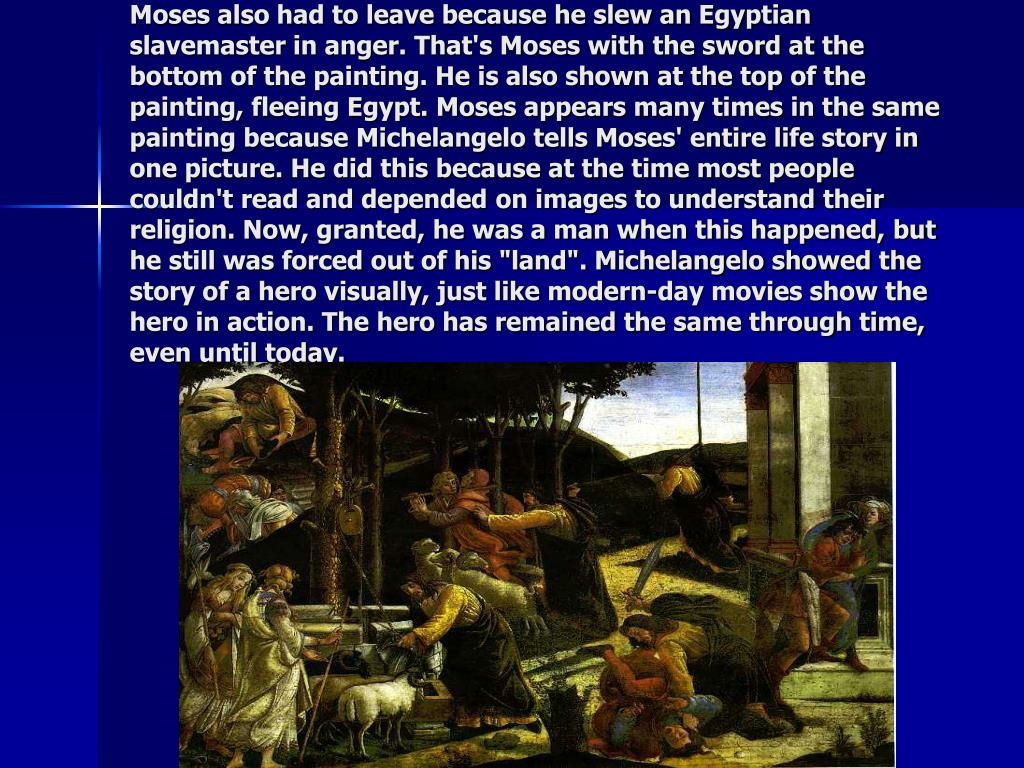 """Moses also had to leave because he slew an Egyptian slavemaster in anger. That's Moses with the sword at the bottom of the painting. He is also shown at the top of the painting, fleeing Egypt. Moses appears many times in the same painting because Michelangelo tells Moses' entire life story in one picture. He did this because at the time most people couldn't read and depended on images to understand their religion. Now, granted, he was a man when this happened, but he still was forced out of his """"land"""". Michelangelo showed the story of a hero visually, just like modern-day movies show the hero in action. The hero has remained the same through time, even until today."""