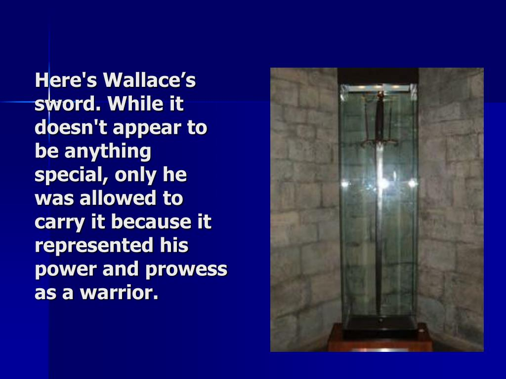 Here's Wallace's sword. While it doesn't appear to be anything special, only he was allowed to carry it because it represented his power and prowess as a warrior.