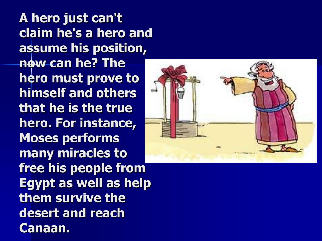 A hero just can't claim he's a hero and assume his position, now can he? The hero must prove to himself and others that he is the true hero. For instance, Moses performs many miracles to free his people from Egypt as well as help them survive the desert and reach Canaan.