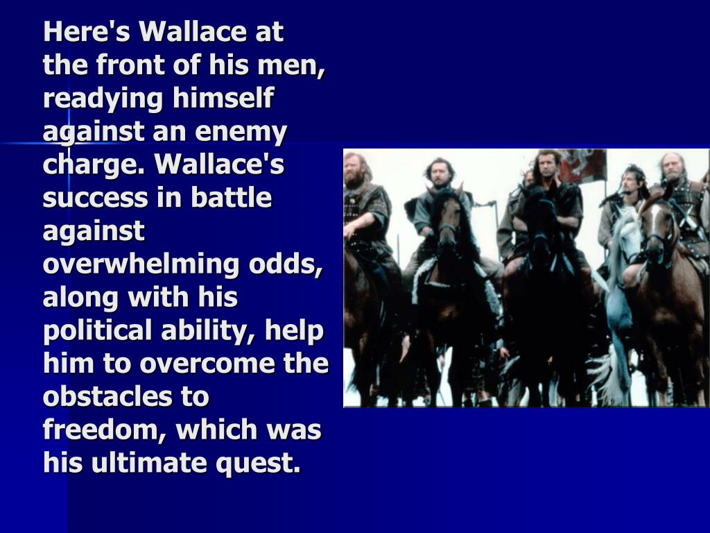 Here's Wallace at the front of his men, readying himself against an enemy charge. Wallace's success in battle against overwhelming odds, along with his political ability, help him to overcome the obstacles to freedom, which was his ultimate quest.