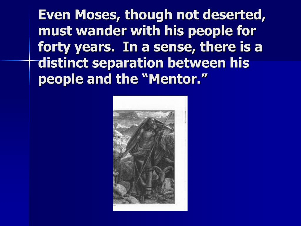 """Even Moses, though not deserted, must wander with his people for forty years.  In a sense, there is a distinct separation between his people and the """"Mentor."""""""
