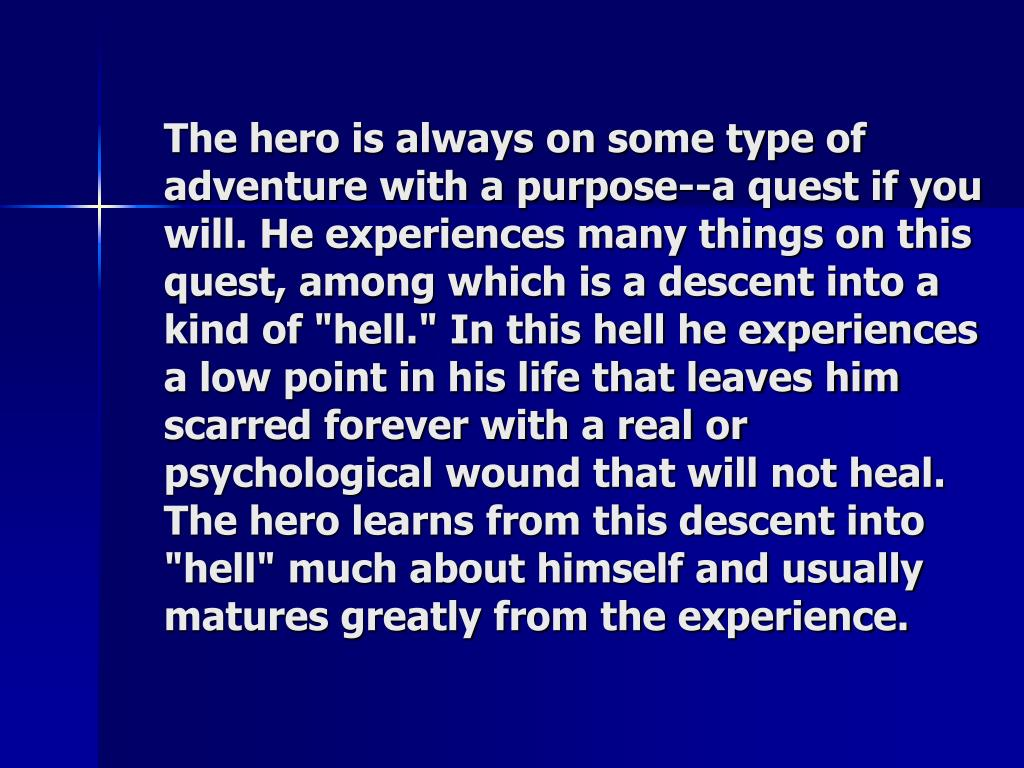 """The hero is always on some type of adventure with a purpose--a quest if you will. He experiences many things on this quest, among which is a descent into a kind of """"hell."""" In this hell he experiences a low point in his life that leaves him scarred forever with a real or psychological wound that will not heal. The hero learns from this descent into """"hell"""" much about himself and usually matures greatly from the experience."""