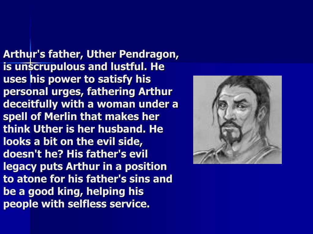 Arthur's father, Uther Pendragon, is unscrupulous and lustful. He uses his power to satisfy his personal urges, fathering Arthur deceitfully with a woman under a spell of Merlin that makes her think Uther is her husband. He looks a bit on the evil side, doesn't he? His father's evil legacy puts Arthur in a position to atone for his father's sins and be a good king, helping his people with selfless service.