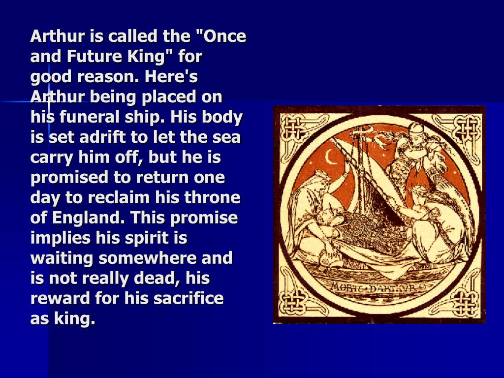 """Arthur is called the """"Once and Future King"""" for good reason. Here's Arthur being placed on his funeral ship. His body is set adrift to let the sea carry him off, but he is promised to return one day to reclaim his throne of England. This promise implies his spirit is waiting somewhere and is not really dead, his reward for his sacrifice as king."""
