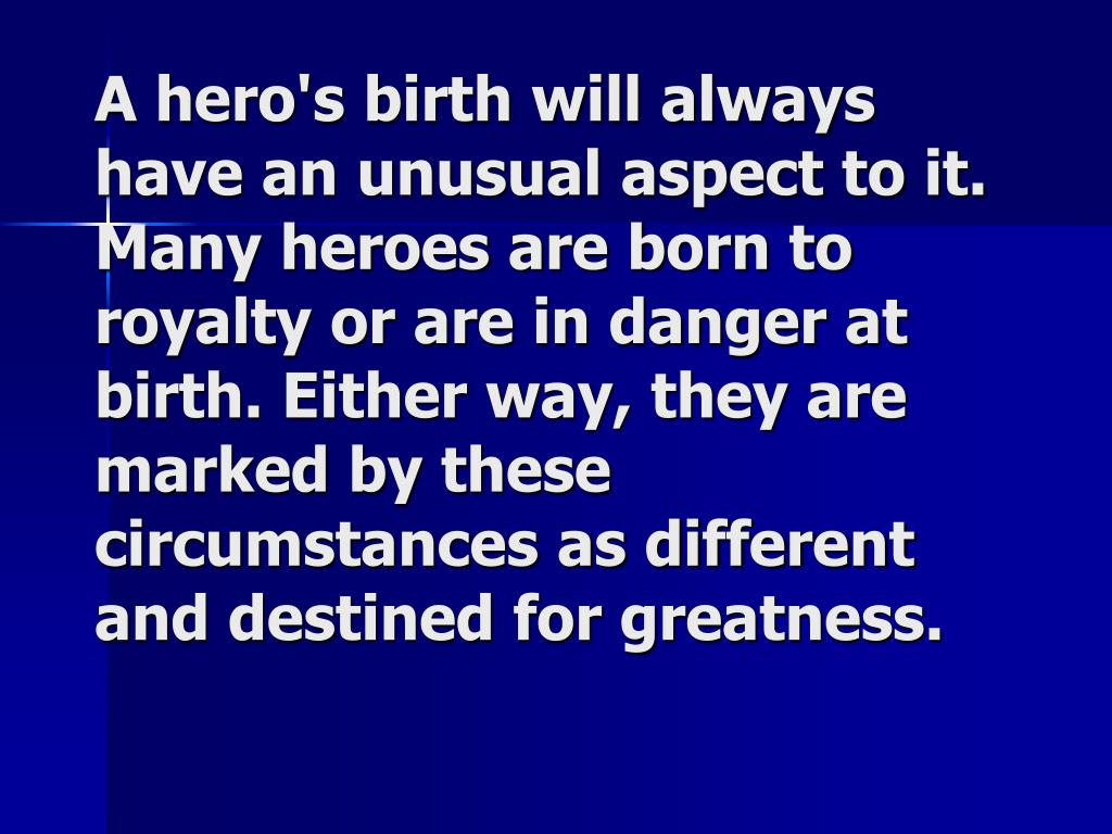 A hero's birth will always have an unusual aspect to it. Many heroes are born to royalty or are in danger at birth. Either way, they are marked by these circumstances as different and destined for greatness.