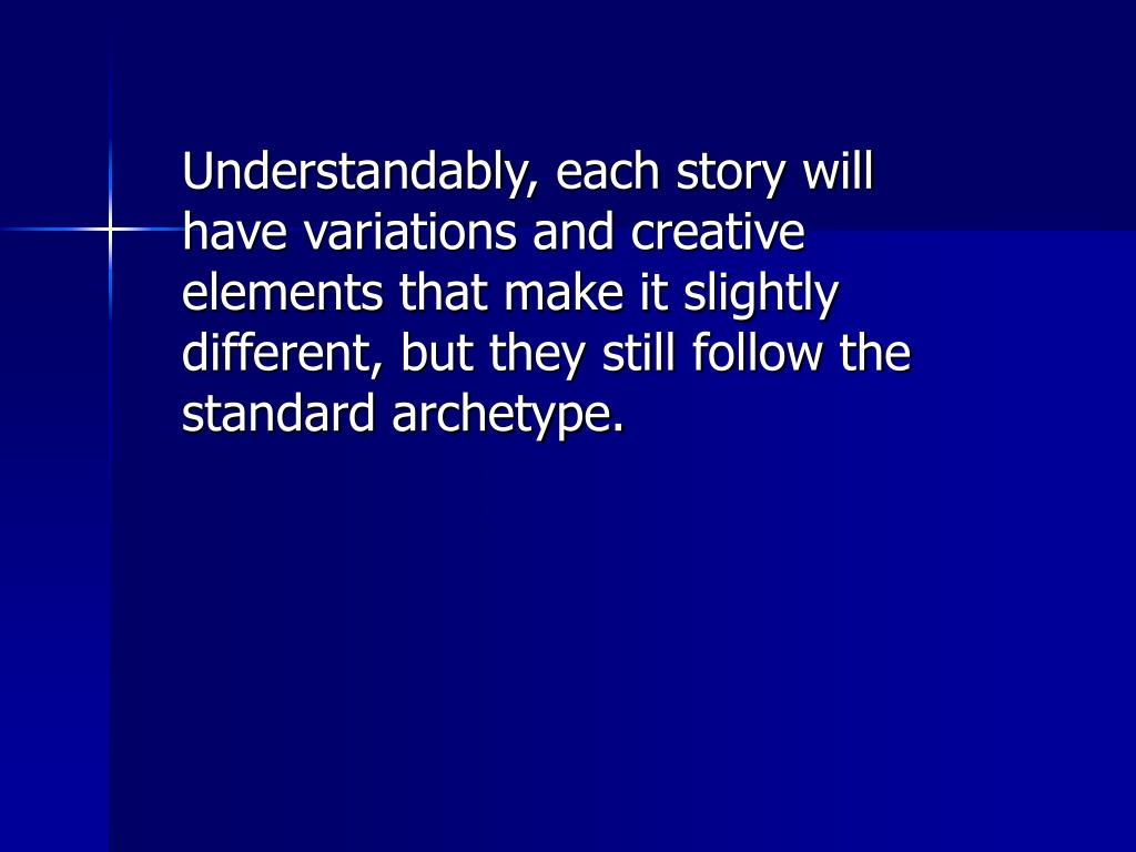 Understandably, each story will have variations and creative elements that make it slightly different, but they still follow the standard archetype.
