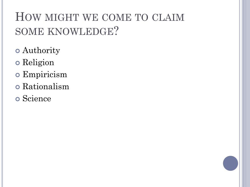 How might we come to claim some knowledge?